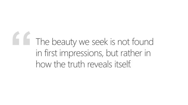 The beauty we seek is not found in first impressions, but rather in how the truth reveals itself.